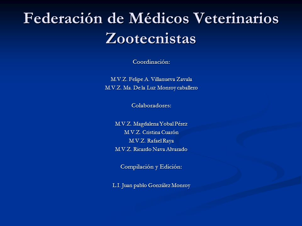 Federación de Médicos Veterinarios Zootecnistas Coordinación: M.V.Z. Felipe A. Villanueva Zavala M.V.Z. Ma. De la Luz Monroy caballero Colaboradores: