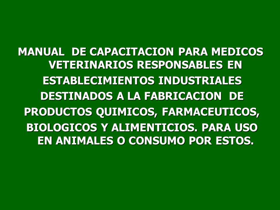 MANUAL DE CAPACITACION PARA MEDICOS VETERINARIOS RESPONSABLES EN ESTABLECIMIENTOS INDUSTRIALES ESTABLECIMIENTOS INDUSTRIALES DESTINADOS A LA FABRICACION DE DESTINADOS A LA FABRICACION DE PRODUCTOS QUIMICOS, FARMACEUTICOS, PRODUCTOS QUIMICOS, FARMACEUTICOS, BIOLOGICOS Y ALIMENTICIOS.