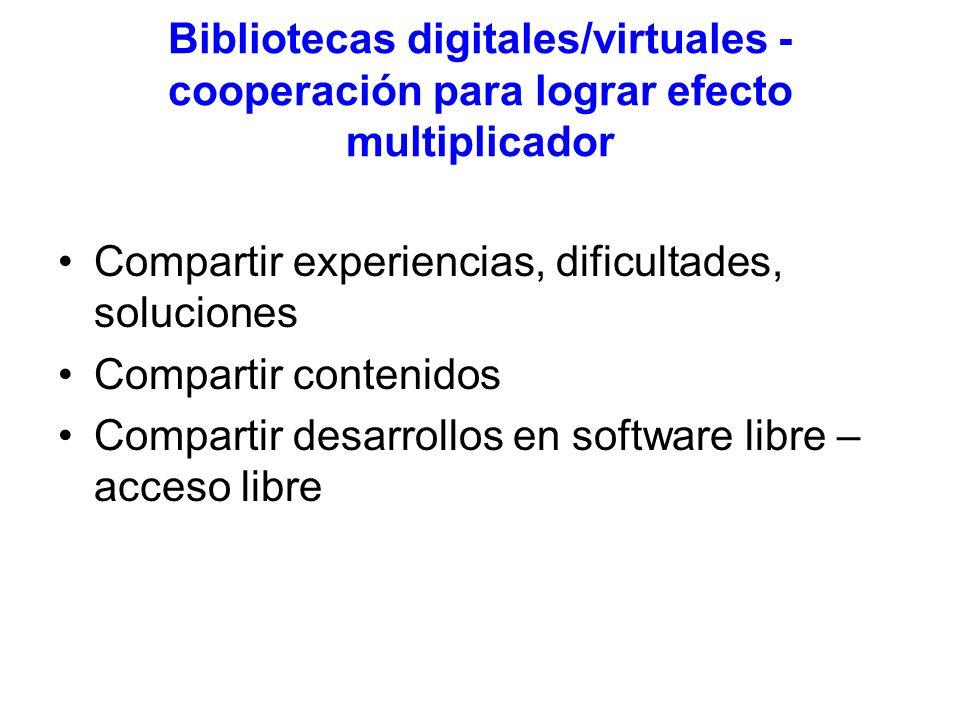 Bibliotecas digitales/virtuales - cooperación para lograr efecto multiplicador Compartir experiencias, dificultades, soluciones Compartir contenidos Compartir desarrollos en software libre – acceso libre