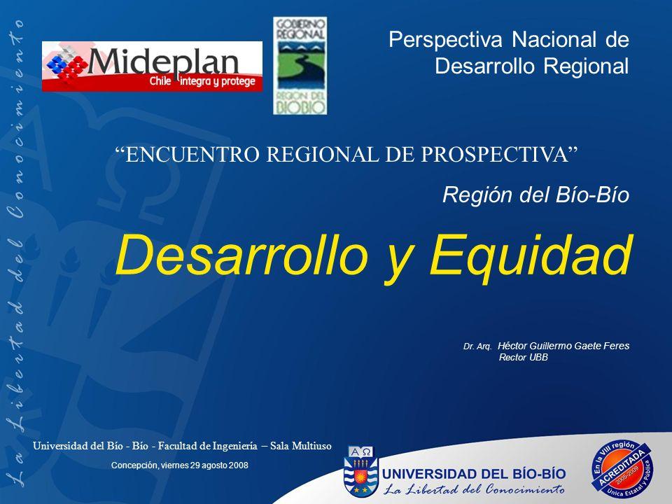 Desarrollo y Equidad Dr. Arq. Héctor Guillermo Gaete Feres Rector UBB Concepción, viernes 29 agosto 2008 Perspectiva Nacional de Desarrollo Regional U