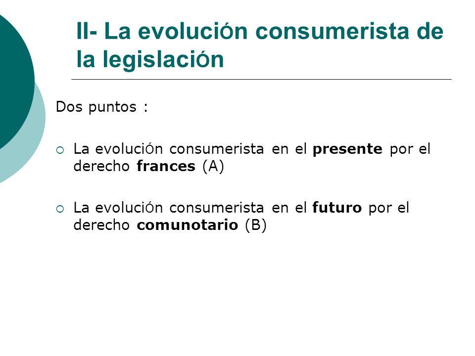 II- La evoluci Ó n consumerista de la legislaci Ó n Dos puntos : La evoluci Ó n consumerista en el presente por el derecho frances (A) La evoluci Ó n consumerista en el futuro por el derecho comunotario (B)