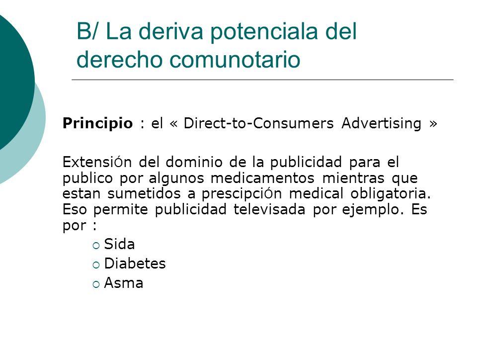 B/ La deriva potenciala del derecho comunotario Principio : el « Direct-to-Consumers Advertising » Extensi Ó n del dominio de la publicidad para el publico por algunos medicamentos mientras que estan sumetidos a prescipci Ó n medical obligatoria.