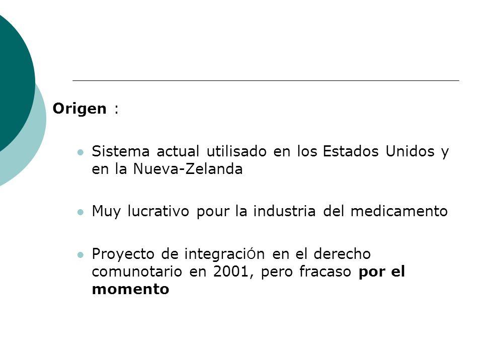 Origen : Sistema actual utilisado en los Estados Unidos y en la Nueva-Zelanda Muy lucrativo pour la industria del medicamento Proyecto de integraci Ó n en el derecho comunotario en 2001, pero fracaso por el momento