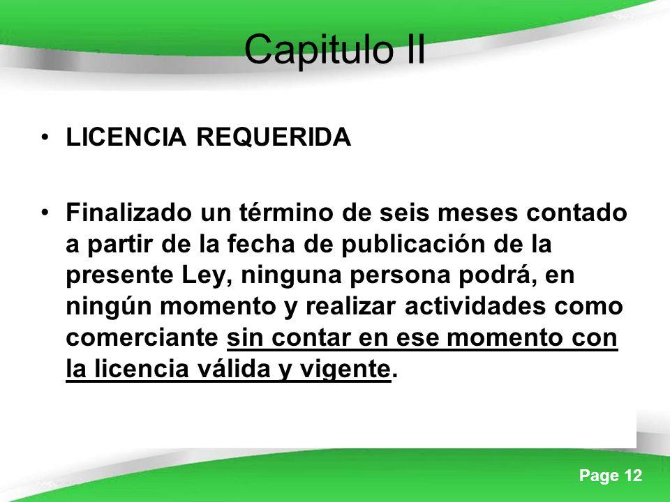 Page 12 Capitulo II LICENCIA REQUERIDA Finalizado un término de seis meses contado a partir de la fecha de publicación de la presente Ley, ninguna persona podrá, en ningún momento y realizar actividades como comerciante sin contar en ese momento con la licencia válida y vigente.
