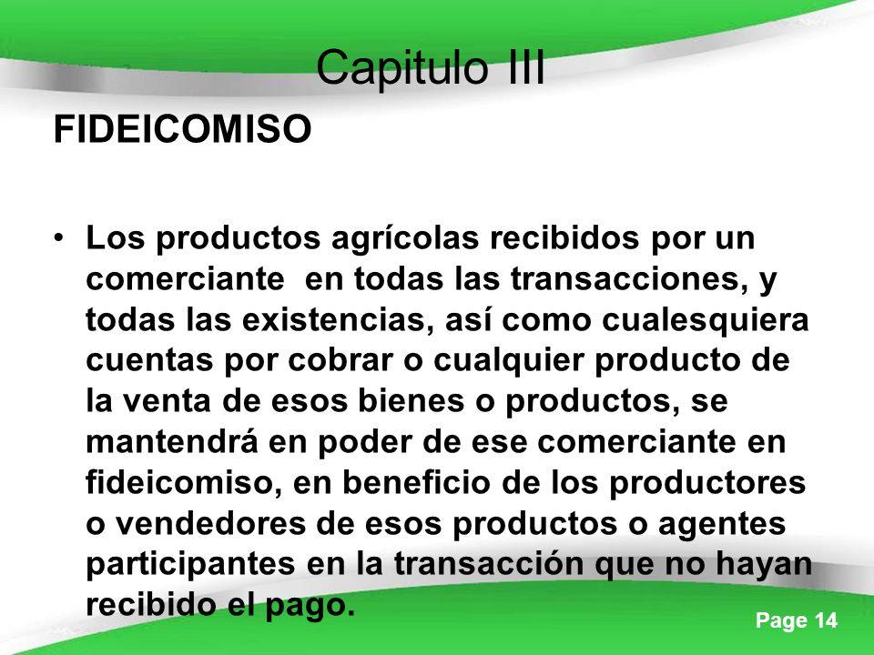 Page 14 Capitulo III FIDEICOMISO Los productos agrícolas recibidos por un comerciante en todas las transacciones, y todas las existencias, así como cualesquiera cuentas por cobrar o cualquier producto de la venta de esos bienes o productos, se mantendrá en poder de ese comerciante en fideicomiso, en beneficio de los productores o vendedores de esos productos o agentes participantes en la transacción que no hayan recibido el pago.