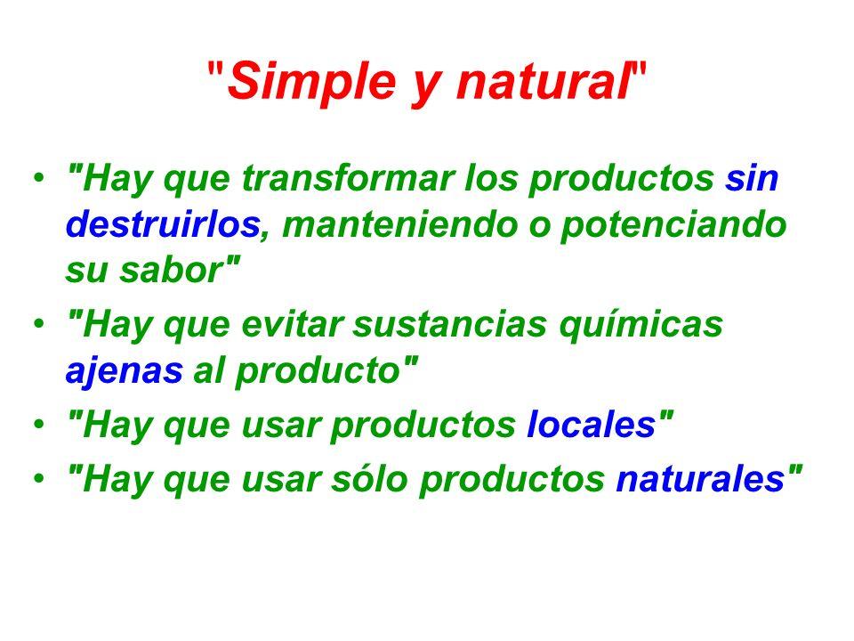 Simple y natural Hay que transformar los productos sin destruirlos, manteniendo o potenciando su sabor Hay que evitar sustancias químicas ajenas al producto Hay que usar productos locales Hay que usar sólo productos naturales