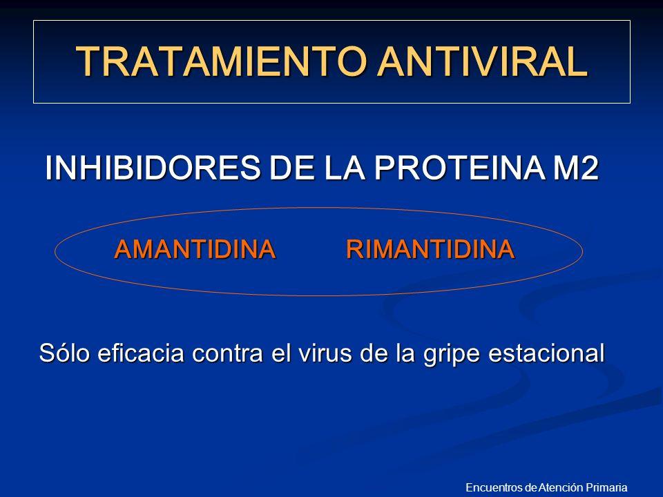 Encuentros de Atención Primaria INHIBIDORES DE LA PROTEINA M2 Sólo eficacia contra el virus de la gripe estacional TRATAMIENTO ANTIVIRAL AMANTIDINA RI