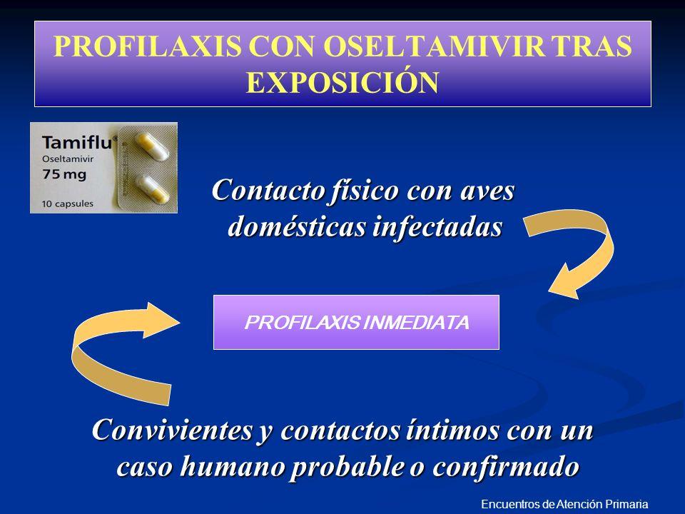Encuentros de Atención Primaria PROFILAXIS CON OSELTAMIVIR TRAS EXPOSICIÓN Contacto físico con aves domésticas infectadas Convivientes y contactos ínt