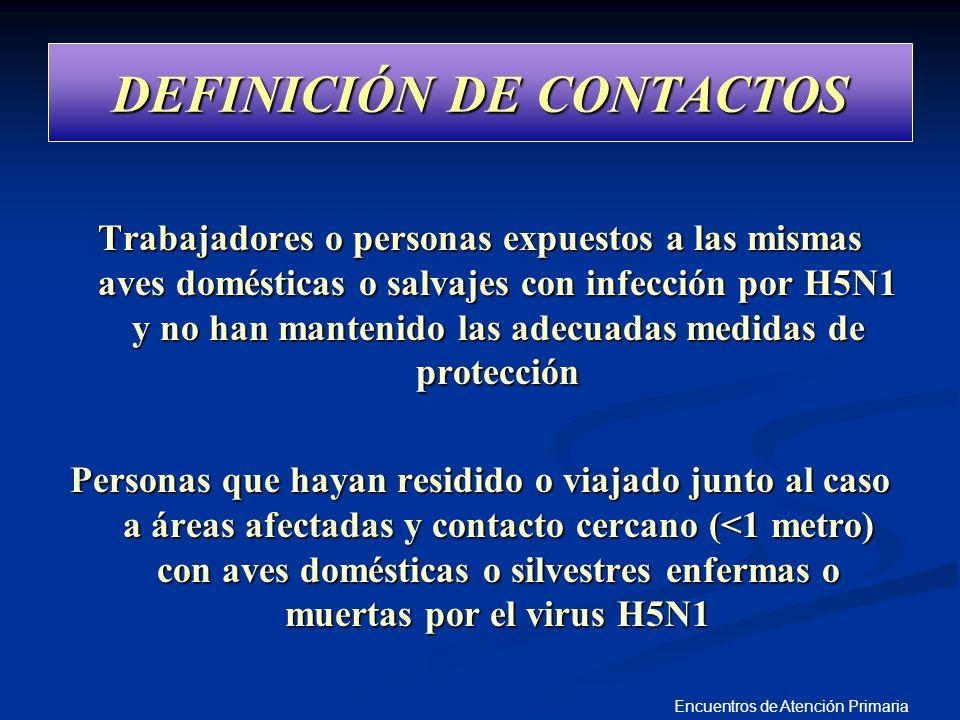 Encuentros de Atención Primaria DEFINICIÓN DE CONTACTOS Trabajadores o personas expuestos a las mismas aves domésticas o salvajes con infección por H5