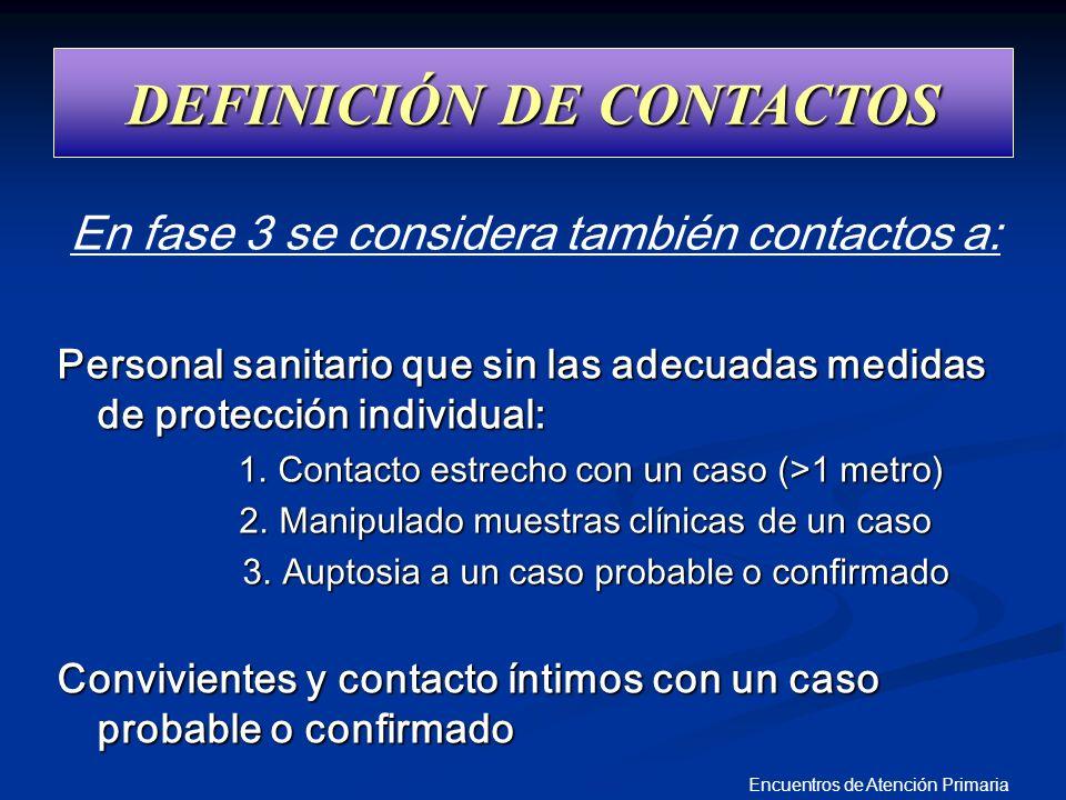 Encuentros de Atención Primaria DEFINICIÓN DE CONTACTOS En fase 3 se considera también contactos a: Personal sanitario que sin las adecuadas medidas d
