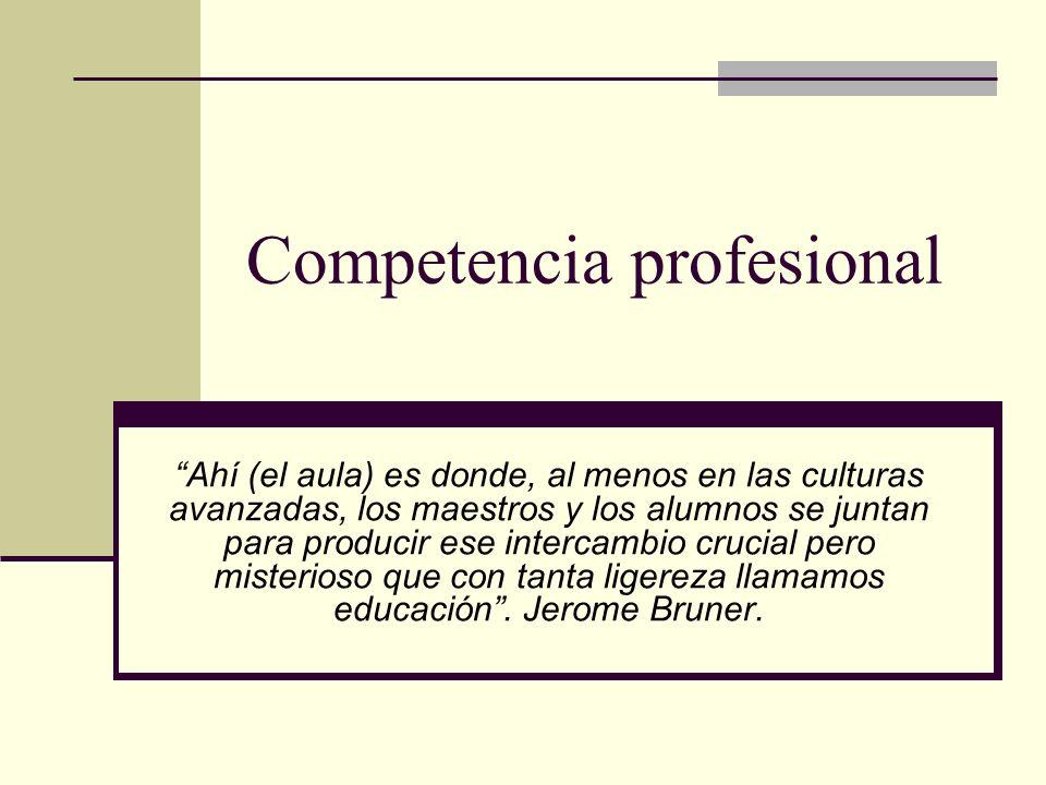 Competencia profesional Ahí (el aula) es donde, al menos en las culturas avanzadas, los maestros y los alumnos se juntan para producir ese intercambio