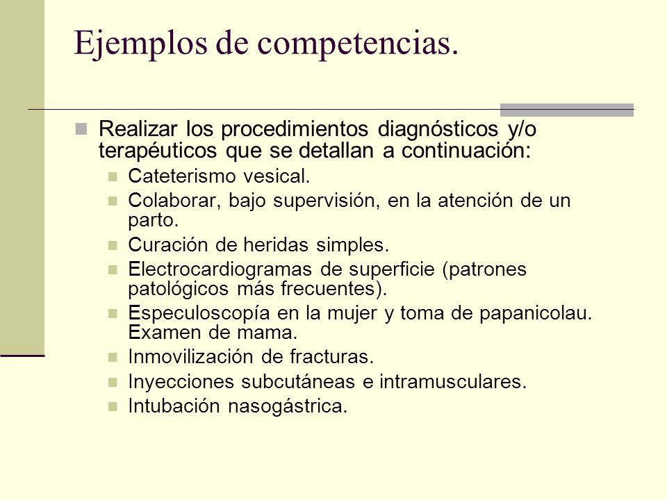 Ejemplos de competencias. Realizar los procedimientos diagnósticos y/o terapéuticos que se detallan a continuación: Cateterismo vesical. Colaborar, ba