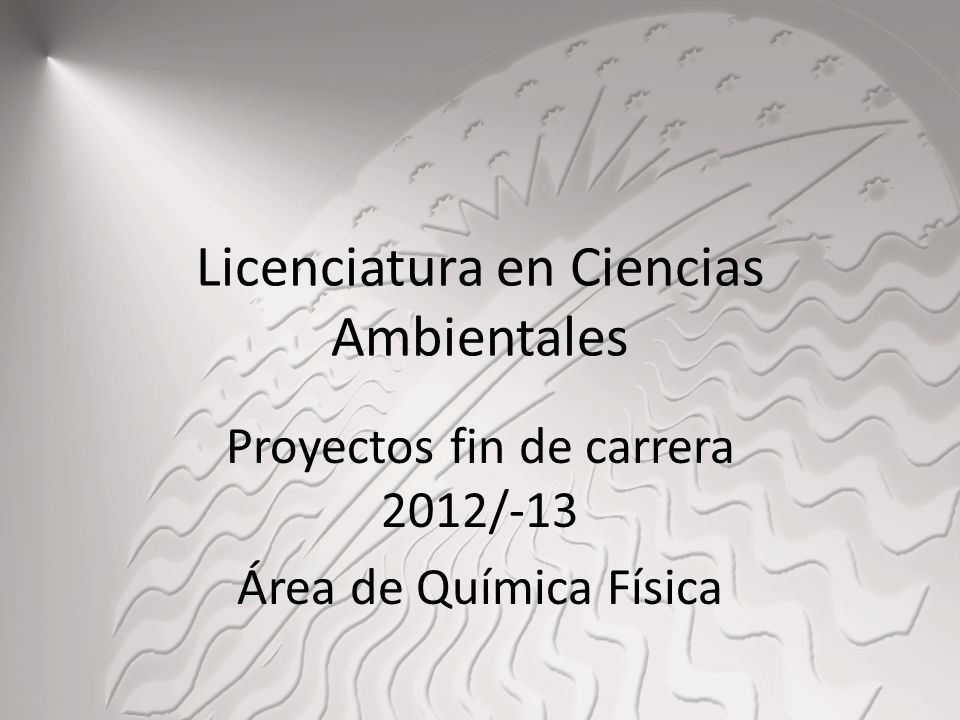 Licenciatura en Ciencias Ambientales Proyectos fin de carrera 2012/-13 Área de Química Física