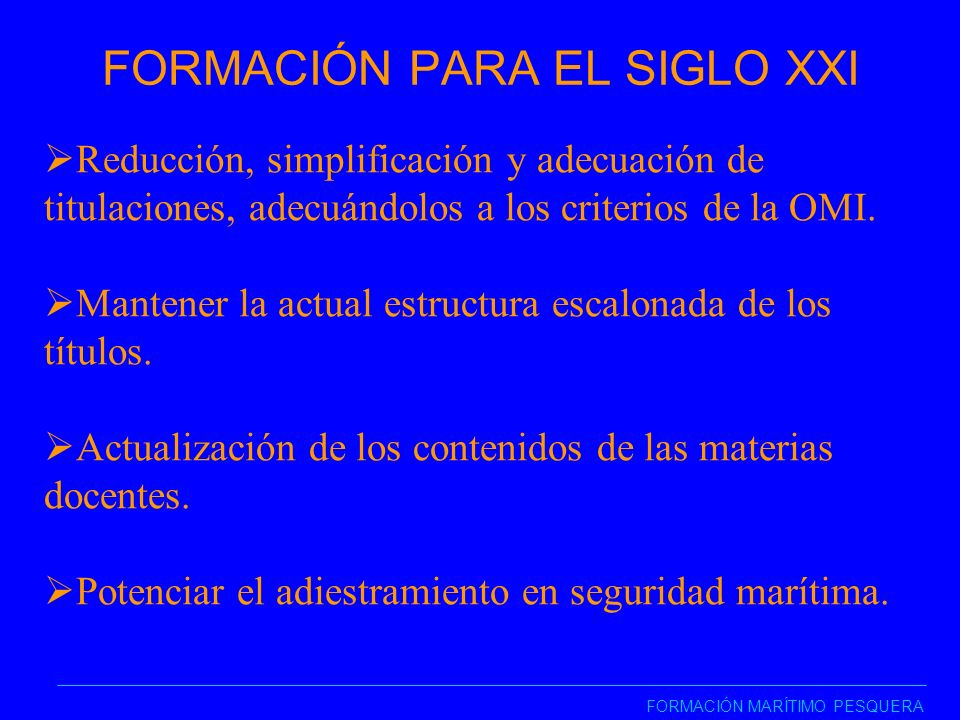 FORMACIÓN PARA EL SIGLO XXI FORMACIÓN MARÍTIMO PESQUERA Reducción, simplificación y adecuación de titulaciones, adecuándolos a los criterios de la OMI.