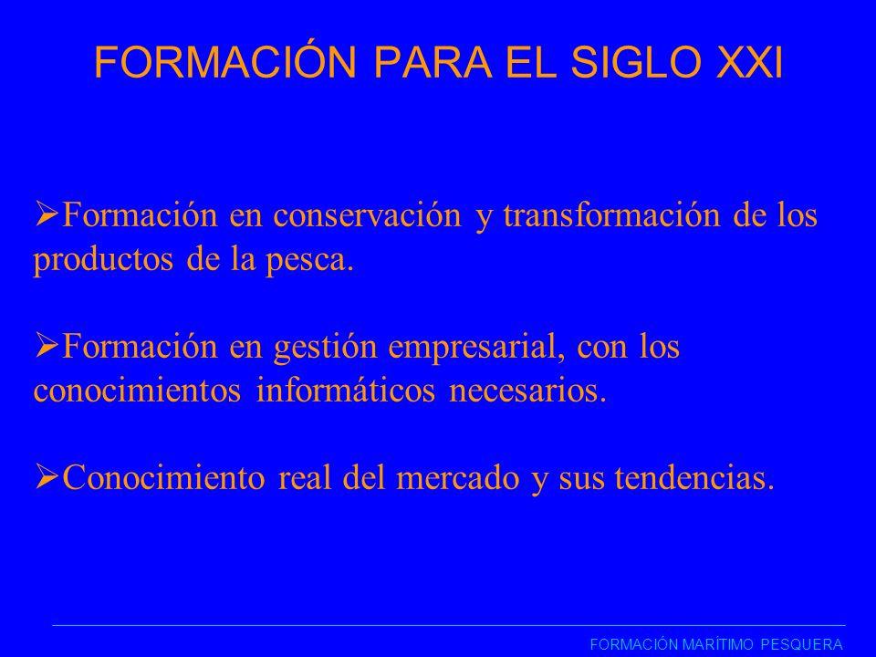FORMACIÓN PARA EL SIGLO XXI FORMACIÓN MARÍTIMO PESQUERA Formación en conservación y transformación de los productos de la pesca.