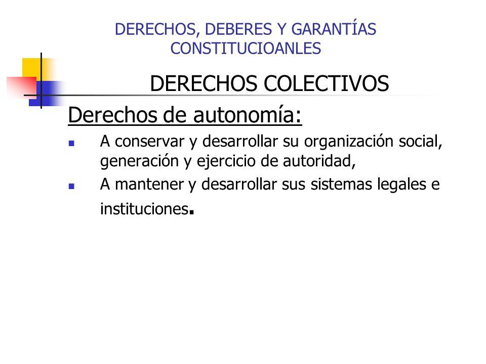 DERECHOS, DEBERES Y GARANTÍAS CONSTITUCIOANLES DERECHOS COLECTIVOS Derechos de autonomía: A conservar y desarrollar su organización social, generación