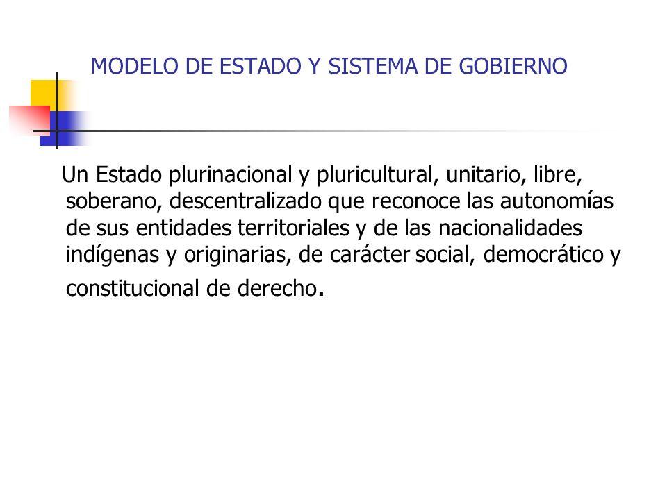MODELO DE ESTADO Y SISTEMA DE GOBIERNO Un Estado plurinacional y pluricultural, unitario, libre, soberano, descentralizado que reconoce las autonomías