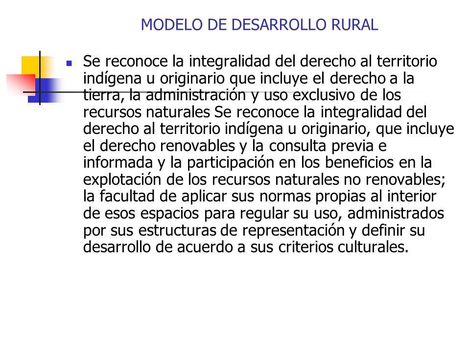 MODELO DE DESARROLLO RURAL Se reconoce la integralidad del derecho al territorio indígena u originario que incluye el derecho a la tierra, la administ