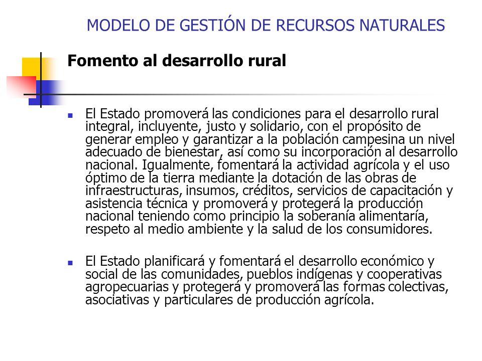 MODELO DE GESTIÓN DE RECURSOS NATURALES Fomento al desarrollo rural El Estado promoverá las condiciones para el desarrollo rural integral, incluyente,