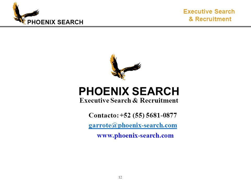 PHOENIX SEARCH Executive Search & Recruitment 12 PHOENIX SEARCH Executive Search & Recruitment Contacto: +52 (55) 5681-0877 garrote@phoenix-search.com