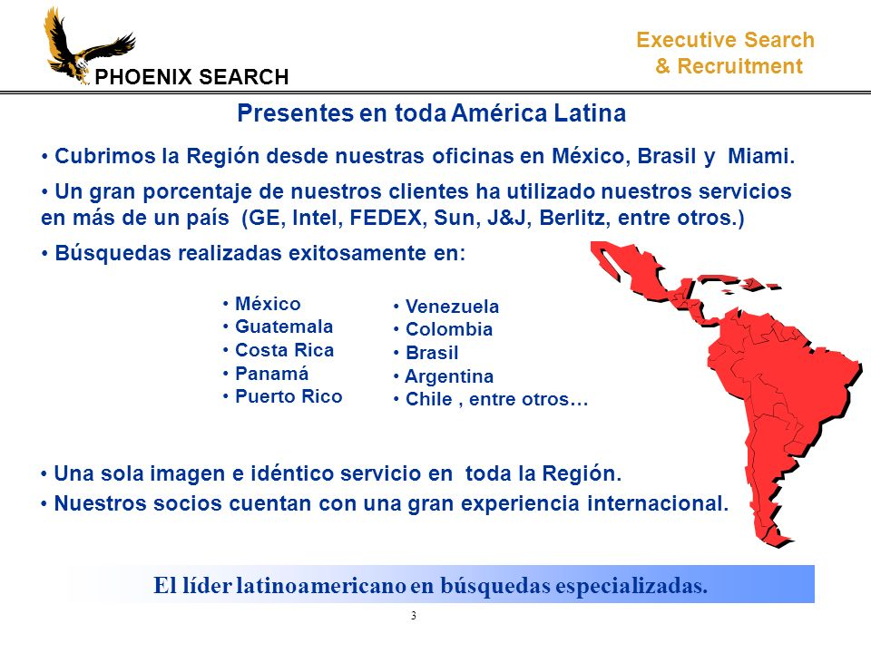 PHOENIX SEARCH Executive Search & Recruitment 3 Presentes en toda América Latina México Guatemala Costa Rica Panamá Puerto Rico Una sola imagen e idén