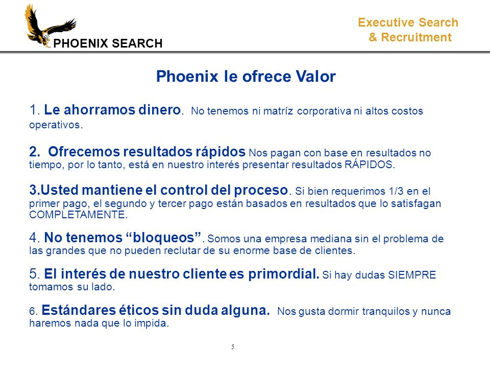 PHOENIX SEARCH Executive Search & Recruitment 5 Phoenix le ofrece Valor 1. Le ahorramos dinero. No tenemos ni matríz corporativa ni altos costos opera