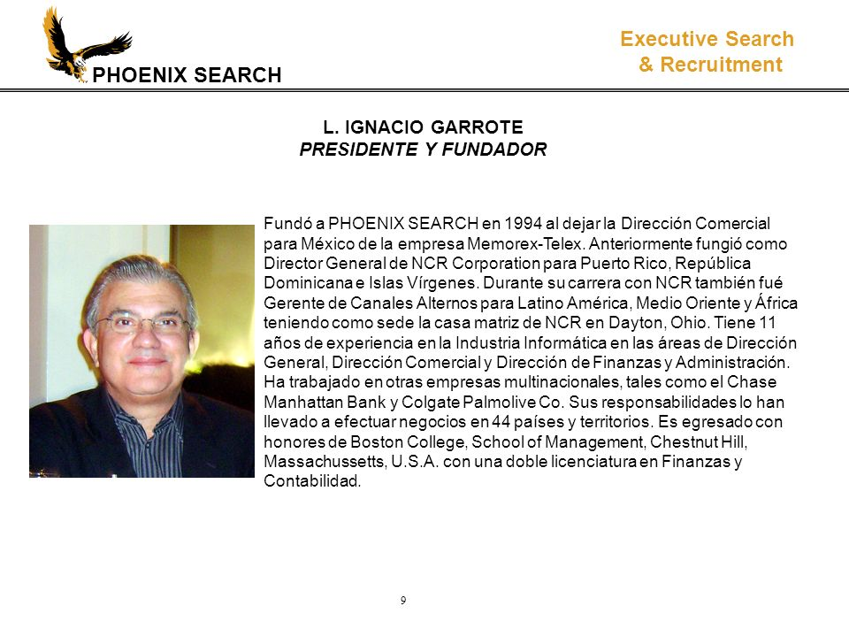 PHOENIX SEARCH Executive Search & Recruitment 9 Fundó a PHOENIX SEARCH en 1994 al dejar la Dirección Comercial para México de la empresa Memorex-Telex