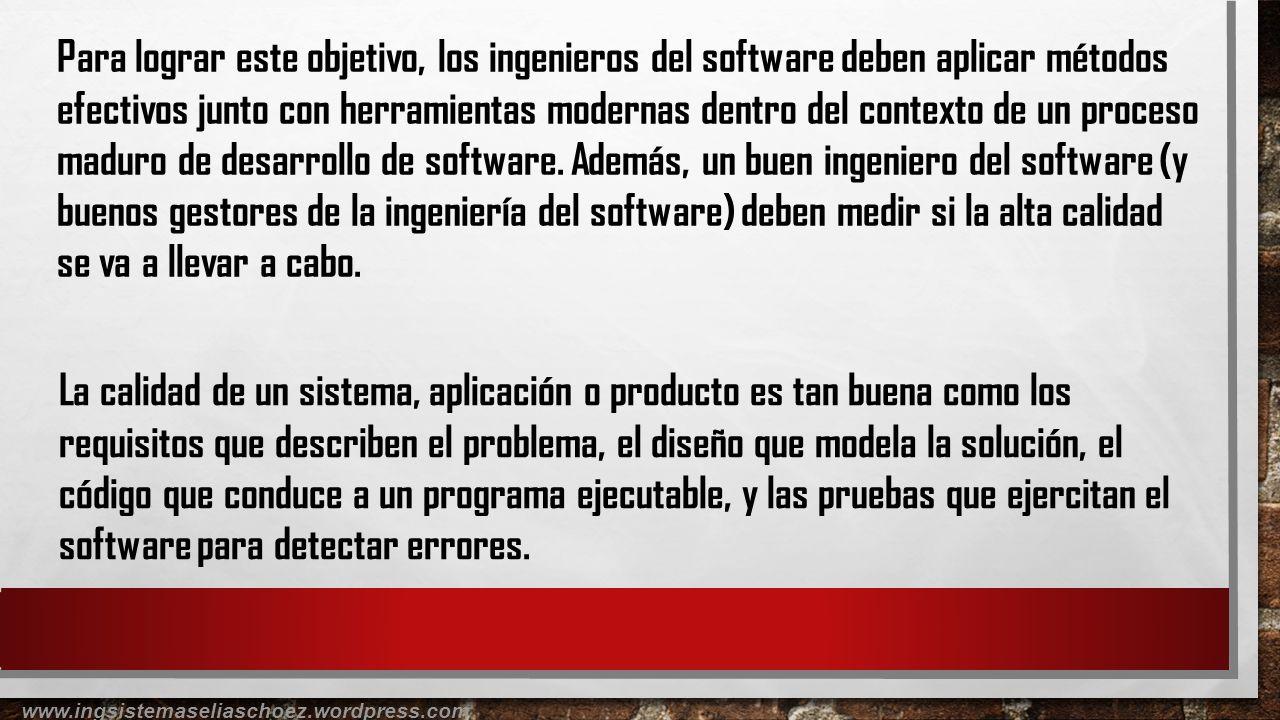Para lograr este objetivo, los ingenieros del software deben aplicar métodos efectivos junto con herramientas modernas dentro del contexto de un proce