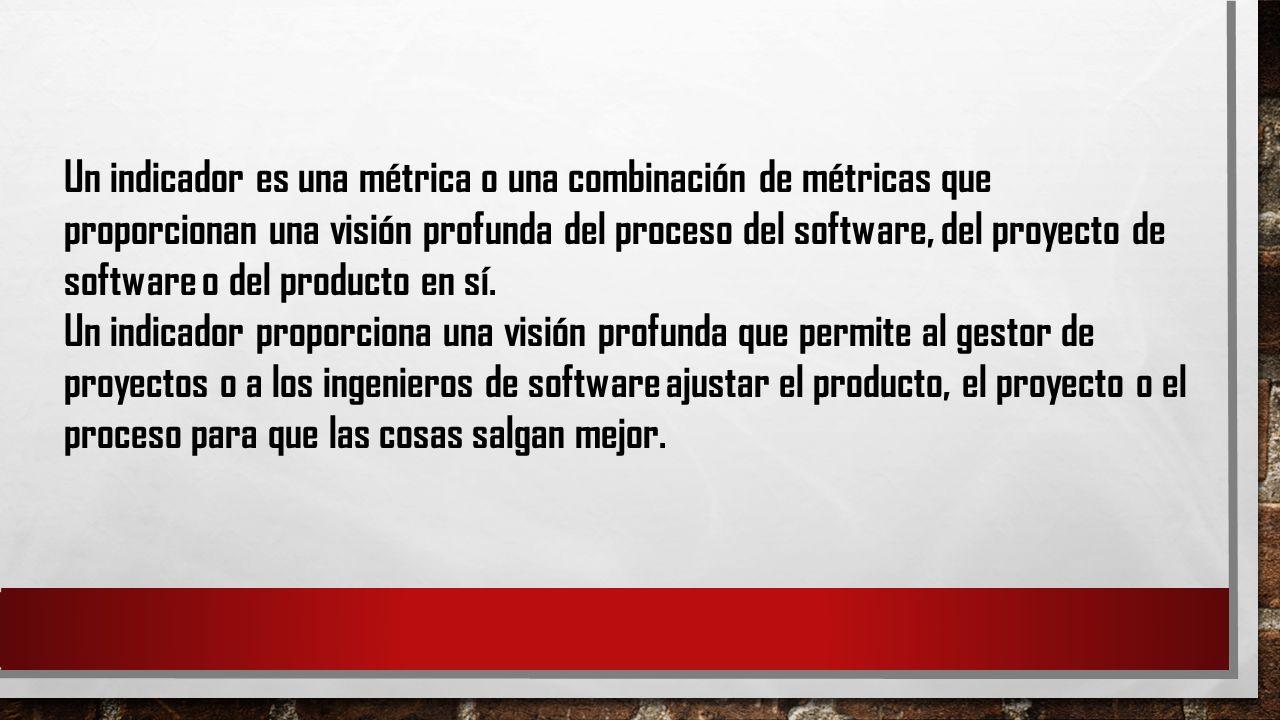 Un indicador es una métrica o una combinación de métricas que proporcionan una visión profunda del proceso del software, del proyecto de software o de