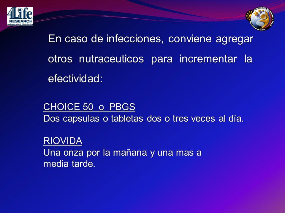 En caso de infecciones, conviene agregar otros nutraceuticos para incrementar la efectividad: CHOICE 50 o PBGS Dos capsulas o tabletas dos o tres vece