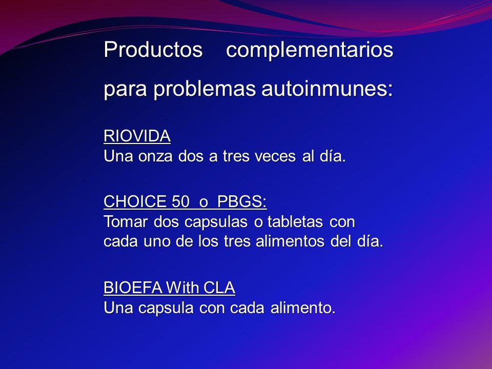 Productos complementarios para problemas autoinmunes: RIOVIDA Una onza dos a tres veces al día. CHOICE 50 o PBGS: Tomar dos capsulas o tabletas con ca