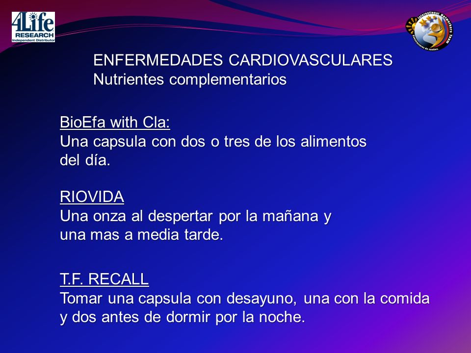 ENFERMEDADES CARDIOVASCULARES Nutrientes complementarios BioEfa with Cla: Una capsula con dos o tres de los alimentos del día. RIOVIDA Una onza al des