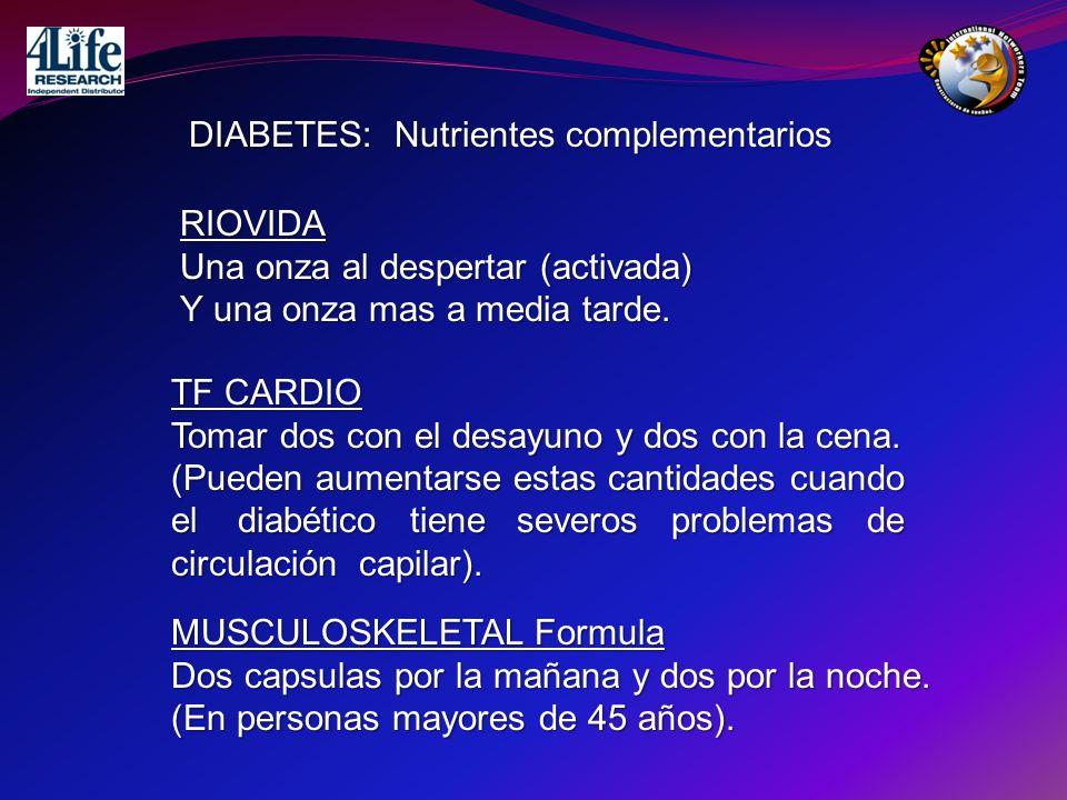 DIABETES: Nutrientes complementarios RIOVIDA Una onza al despertar (activada) Y una onza mas a media tarde. TF CARDIO Tomar dos con el desayuno y dos
