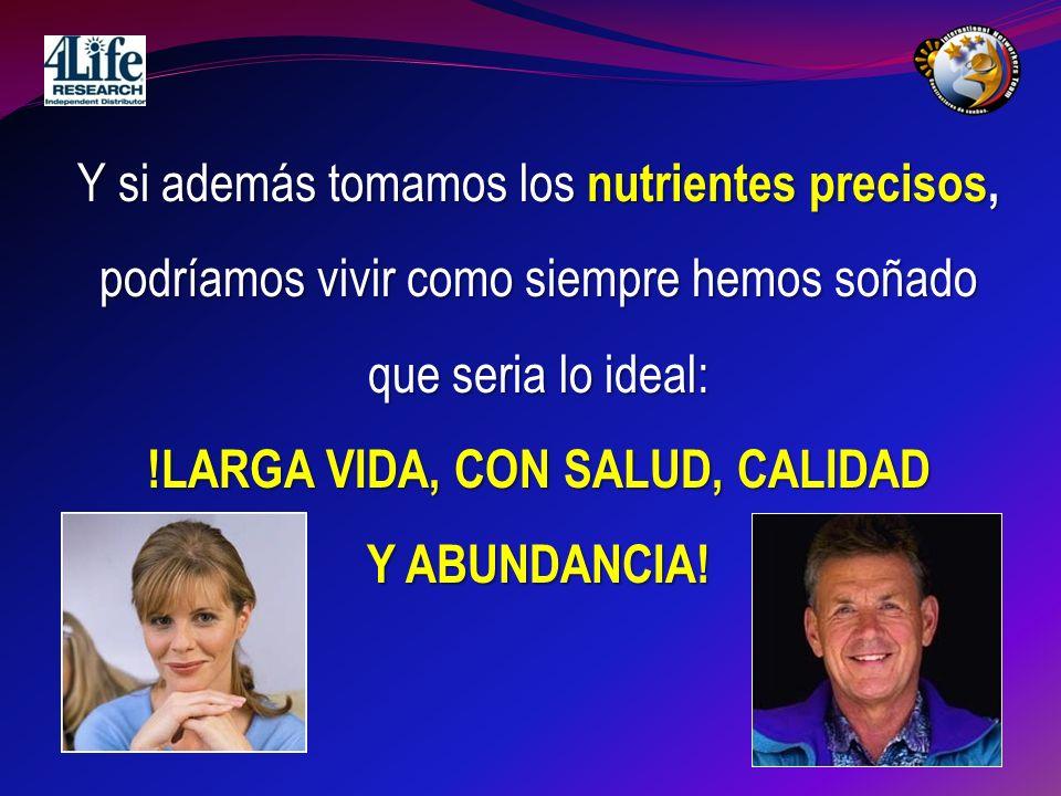 Y si además tomamos los nutrientes precisos, podríamos vivir como siempre hemos soñado que seria lo ideal: !LARGA VIDA, CON SALUD, CALIDAD Y ABUNDANCI