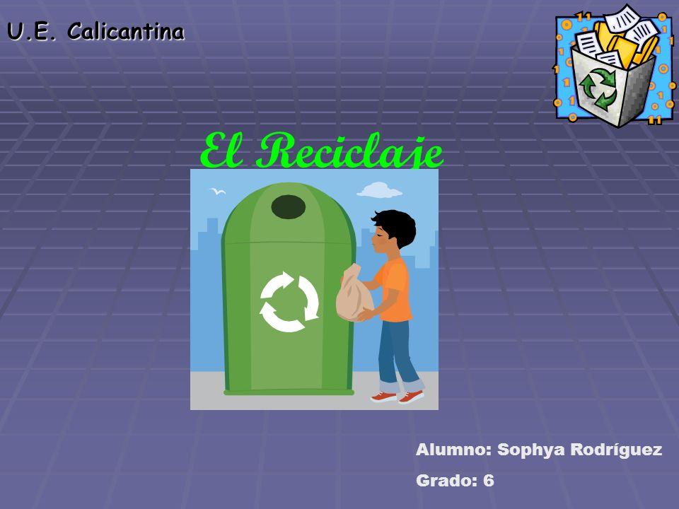 U.E. Calicantina El Reciclaje Alumno: Sophya Rodríguez Grado: 6