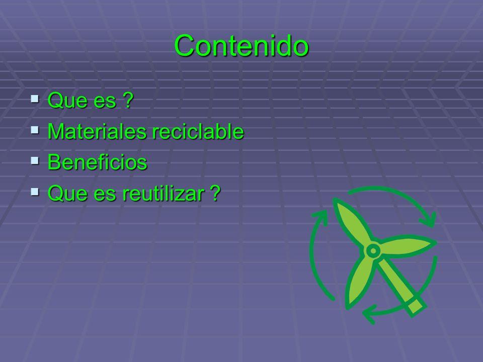 Contenido Que es ? Que es ? Materiales reciclable Materiales reciclable Beneficios Beneficios Que es reutilizar ? Que es reutilizar ?