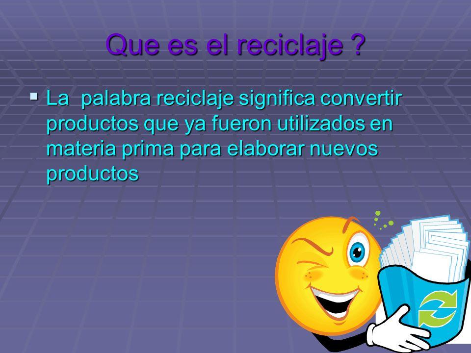 Que es el reciclaje ? La palabra reciclaje significa convertir productos que ya fueron utilizados en materia prima para elaborar nuevos productos La p