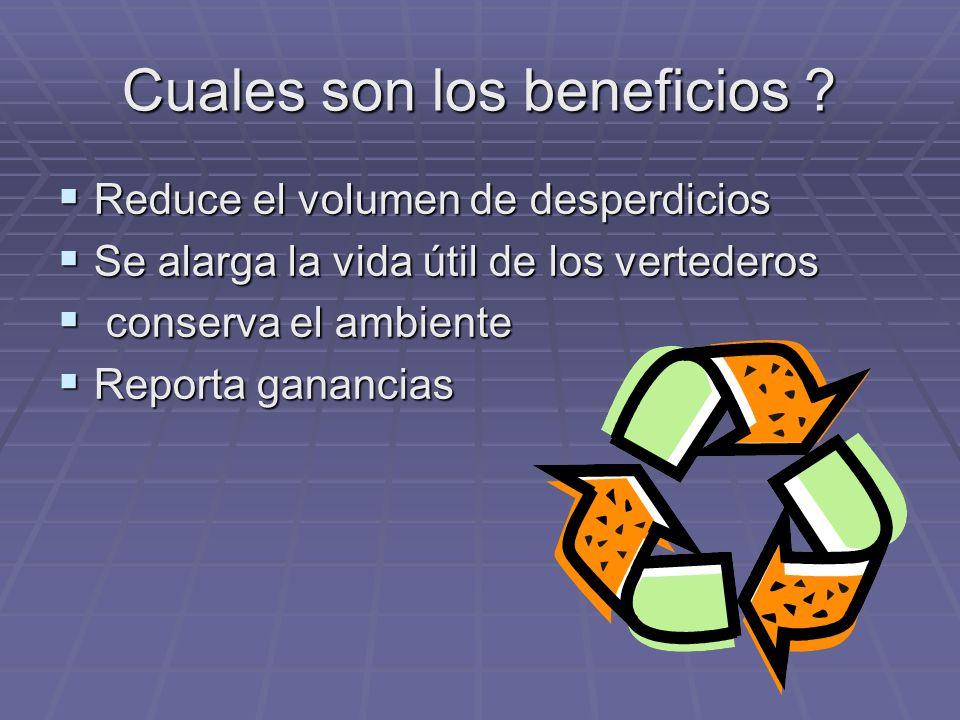 Cuales son los beneficios ? Reduce el volumen de desperdicios Reduce el volumen de desperdicios Se alarga la vida útil de los vertederos Se alarga la