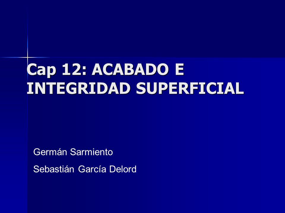 Cap 12: ACABADO E INTEGRIDAD SUPERFICIAL Germán Sarmiento Sebastián García Delord