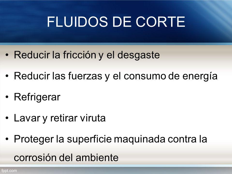 FLUIDOS DE CORTE Reducir la fricción y el desgaste Reducir las fuerzas y el consumo de energía Refrigerar Lavar y retirar viruta Proteger la superfici