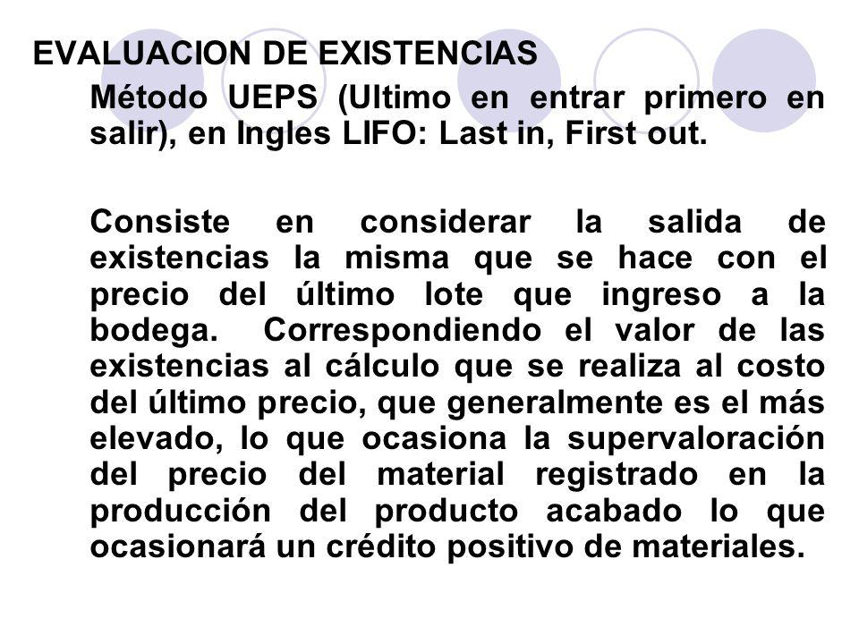 EVALUACION DE EXISTENCIAS Método UEPS (Ultimo en entrar primero en salir), en Ingles LIFO: Last in, First out. Consiste en considerar la salida de exi