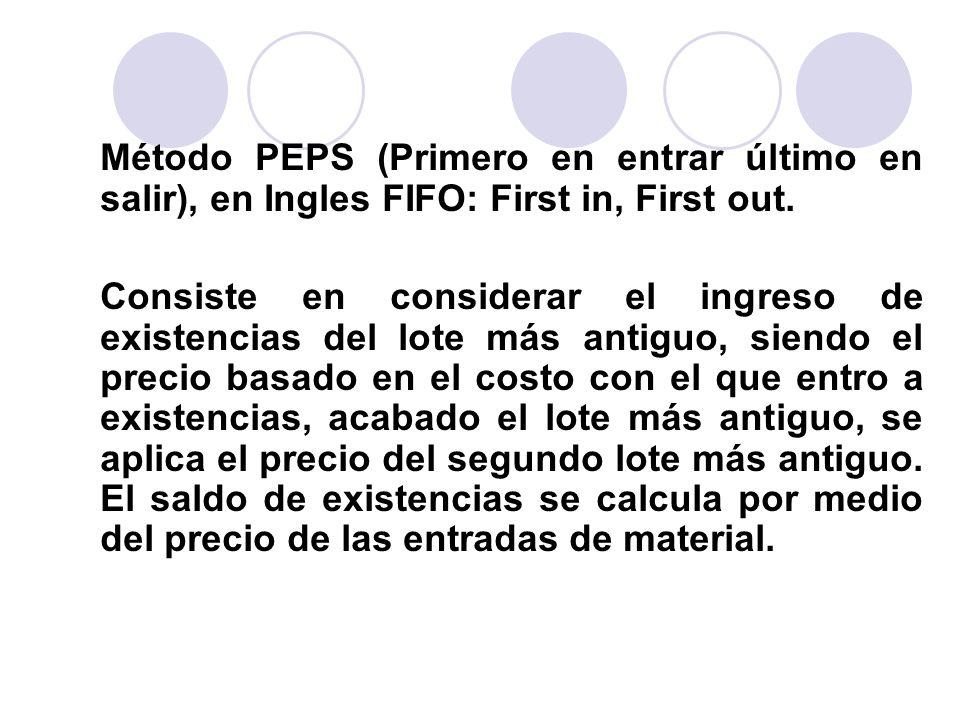 Método PEPS (Primero en entrar último en salir), en Ingles FIFO: First in, First out. Consiste en considerar el ingreso de existencias del lote más an