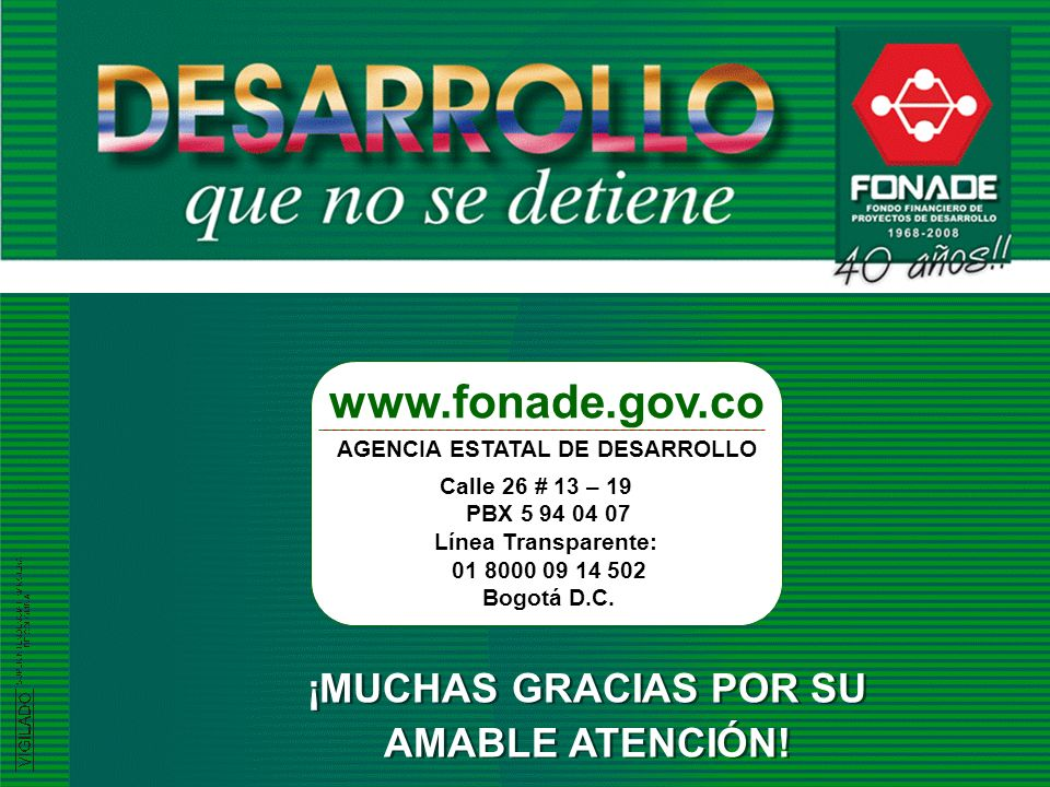 FONADE - 2008 ¡MUCHAS GRACIAS POR SU AMABLE ATENCIÓN! ¡MUCHAS GRACIAS POR SU AMABLE ATENCIÓN! www.fonade.gov.co AGENCIA ESTATAL DE DESARROLLO Calle 26