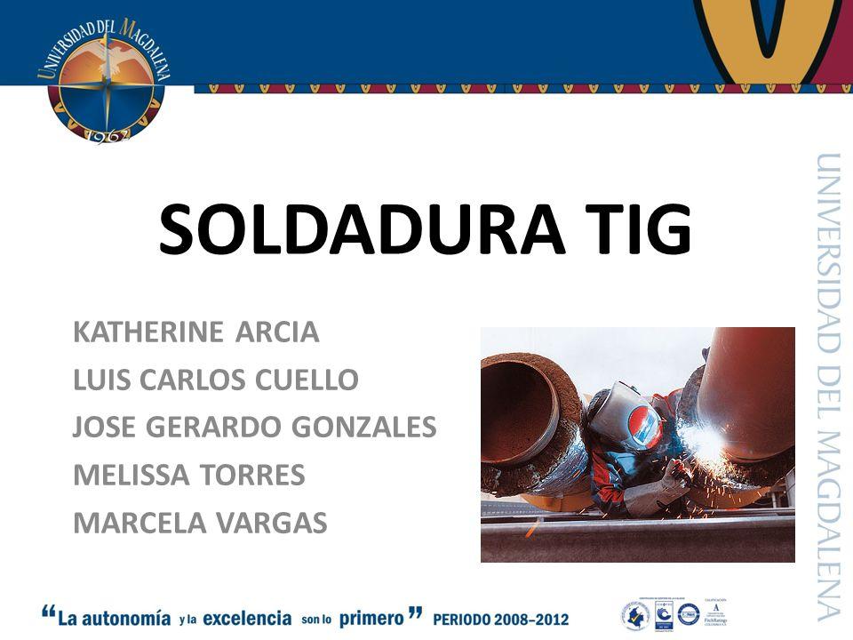SOLDADURA TIG KATHERINE ARCIA LUIS CARLOS CUELLO JOSE GERARDO GONZALES MELISSA TORRES MARCELA VARGAS