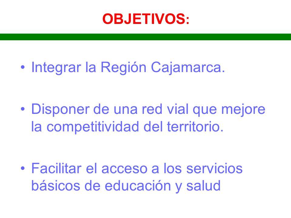 OBJETIVOS : Integrar la Región Cajamarca. Disponer de una red vial que mejore la competitividad del territorio. Facilitar el acceso a los servicios bá