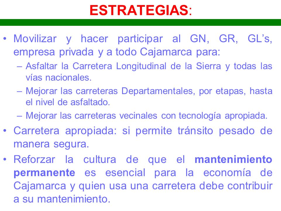 ESTRATEGIAS: Movilizar y hacer participar al GN, GR, GLs, empresa privada y a todo Cajamarca para: –Asfaltar la Carretera Longitudinal de la Sierra y
