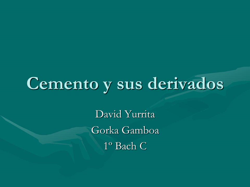 Cemento y sus derivados David Yurrita Gorka Gamboa 1º Bach C