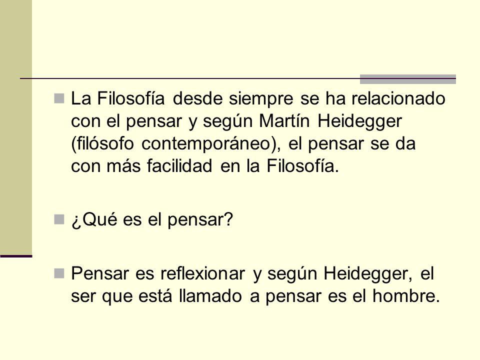 La Filosofía desde siempre se ha relacionado con el pensar y según Martín Heidegger (filósofo contemporáneo), el pensar se da con más facilidad en la