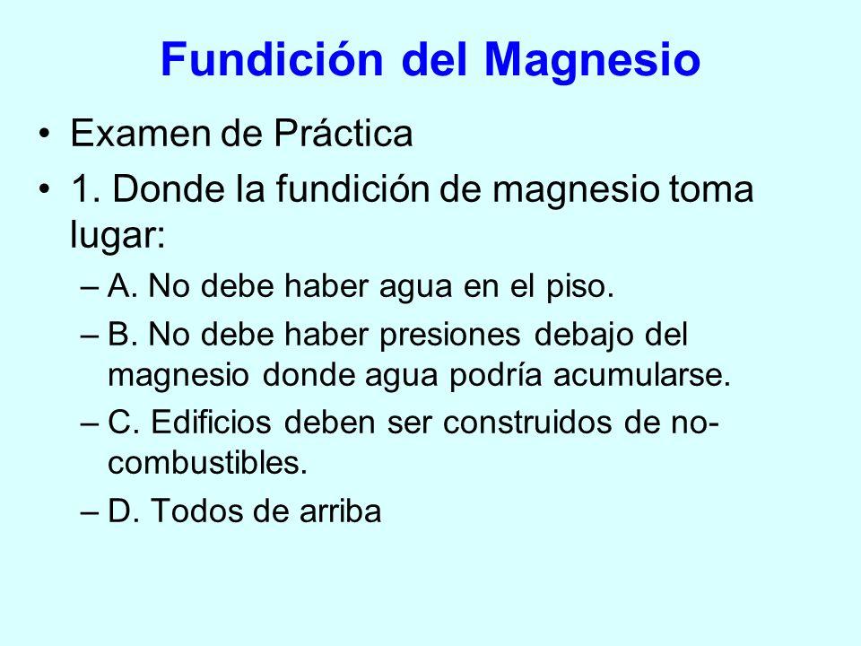 Examen de Práctica 1. Donde la fundición de magnesio toma lugar: –A. No debe haber agua en el piso. –B. No debe haber presiones debajo del magnesio do