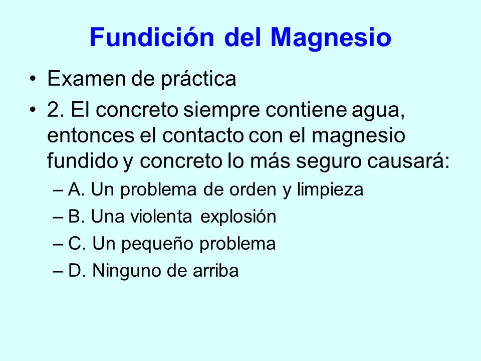 Examen de práctica 2. El concreto siempre contiene agua, entonces el contacto con el magnesio fundido y concreto lo más seguro causará: –A. Un problem